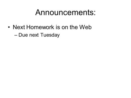 Announcements: Next Homework is on the Web –Due next Tuesday.
