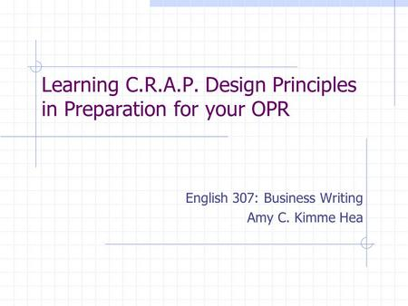 Learning C.R.A.P. Design Principles in Preparation for your OPR English 307: Business Writing Amy C. Kimme Hea.