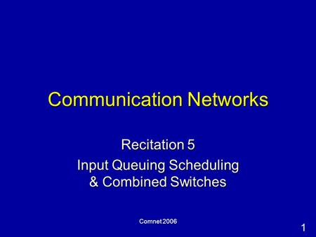 1 Comnet 2006 Communication Networks Recitation 5 Input Queuing Scheduling & Combined Switches.