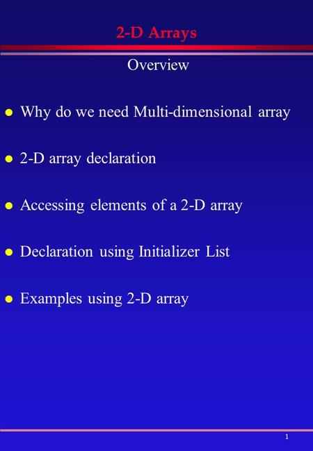 1 2-D Arrays Overview l Why do we need Multi-dimensional array l 2-D array declaration l Accessing elements of a 2-D array l Declaration using Initializer.