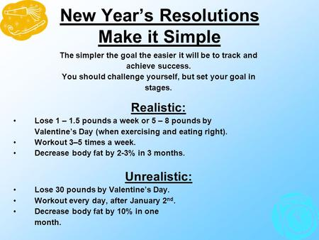 New Year's Resolutions Make it Simple The simpler the goal the easier it will be to track and achieve success. You should challenge yourself, but set your.