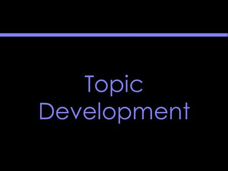 Topic Development. Topic Development The goal of topic development is the rough thesis statement.