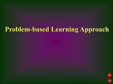 Problem-based Learning Approach. promote skills and attitude of self-directed learning and problem solving, e.g., finding and framing questions, deciding.