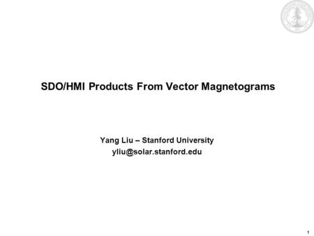 1 SDO/HMI Products From Vector Magnetograms Yang Liu – Stanford University