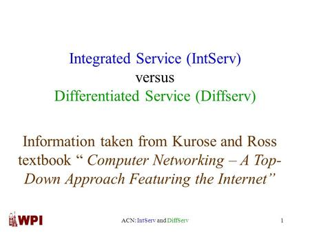 "ACN: IntServ and DiffServ1 Integrated Service (IntServ) versus Differentiated Service (Diffserv) Information taken from Kurose and Ross textbook "" Computer."
