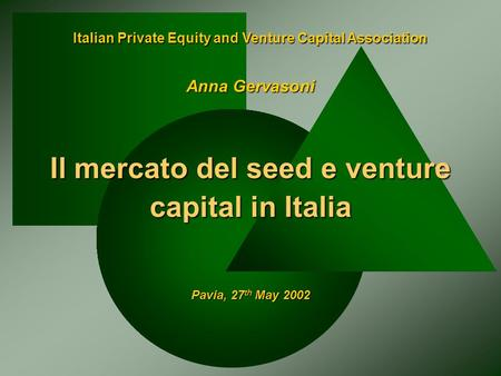 Italian Private Equity and Venture Capital Association Il mercato del seed e venture capital in Italia Pavia, 27 th May 2002 Anna Gervasoni.