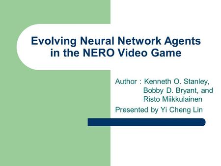 Evolving Neural Network Agents in the NERO Video Game Author : Kenneth O. Stanley, Bobby D. Bryant, and Risto Miikkulainen Presented by Yi Cheng Lin.