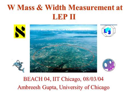 W Mass & Width Measurement at LEP II BEACH 04, IIT Chicago, 08/03/04 Ambreesh Gupta, University of Chicago.