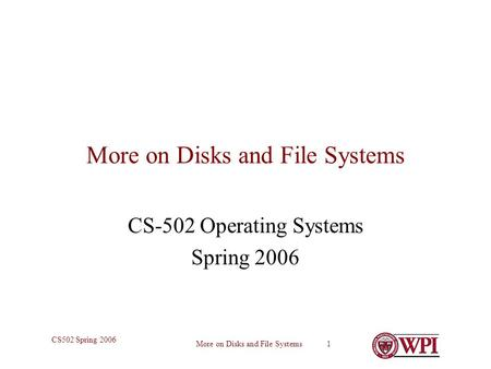 More on Disks and File Systems 1 CS502 Spring 2006 More on Disks and File Systems CS-502 Operating Systems Spring 2006.