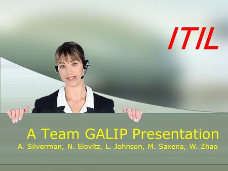 ITIL A Team GALIP Presentation A. Silverman, N. Elovitz, L. Johnson, M. Saxena, W. Zhao.