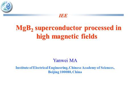 IEE MgB 2 superconductor processed in high magnetic fields MgB 2 superconductor processed in high magnetic fields Yanwei MA Institute of Electrical Engineering,