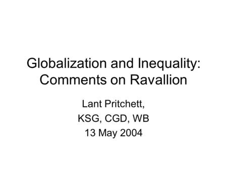 Globalization and Inequality: Comments on Ravallion Lant Pritchett, KSG, CGD, WB 13 May 2004.