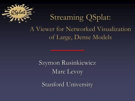 Streaming QSplat: A Viewer for Networked Visualization of Large, Dense Models Szymon Rusinkiewicz Marc Levoy Stanford University.