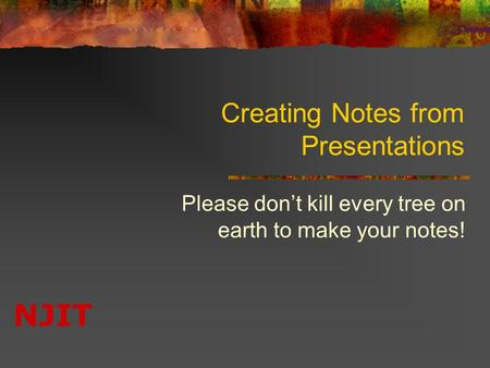 NJIT Creating Notes from Presentations Please don't kill every tree on earth to make your notes!