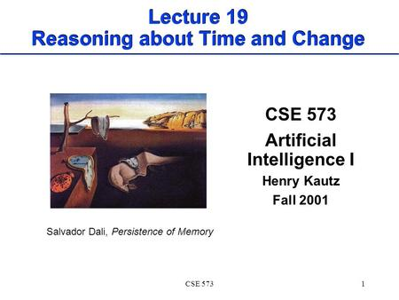 CSE 5731 Lecture 19 Reasoning about Time and Change CSE 573 Artificial Intelligence I Henry Kautz Fall 2001 Salvador Dali, Persistence of Memory.