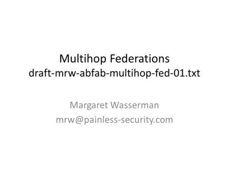 Multihop Federations draft-mrw-abfab-multihop-fed-01.txt Margaret Wasserman