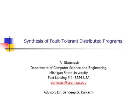 Synthesis of Fault-Tolerant Distributed Programs Ali Ebnenasir Department of Computer Science and Engineering Michigan State University East Lansing MI.