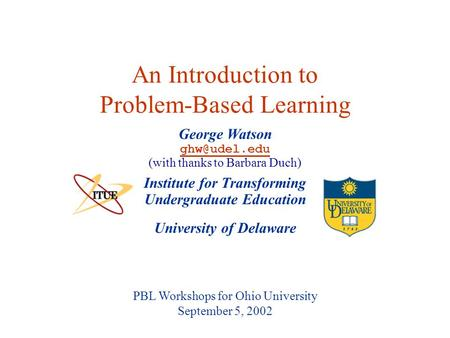 University of Delaware PBL Workshops for Ohio University September 5, 2002 An Introduction to Problem-Based Learning Institute for Transforming Undergraduate.