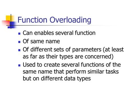 Function Overloading Can enables several function Of same name Of different sets of parameters (at least as far as their types are concerned) Used to create.
