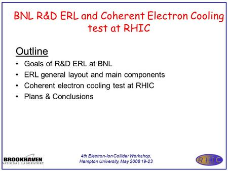 4th Electron-Ion Collider Workshop, Hampton University, May 2008 19-23 BNL R&D ERL and Coherent Electron Cooling test at RHIC Outline Goals of R&D ERL.