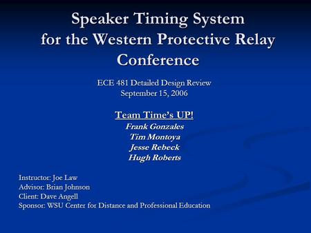 Speaker Timing System for the Western Protective Relay Conference ECE 481 Detailed Design Review September 15, 2006 Team Time's UP! Frank Gonzales Tim.