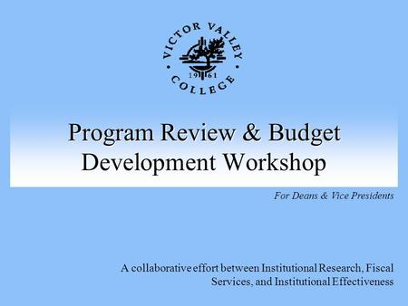 Program Review & Budget Development Workshop A collaborative effort between Institutional Research, Fiscal Services, and Institutional Effectiveness For.