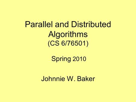 Parallel and Distributed Algorithms (CS 6/76501) Spring 2010 Johnnie W. Baker.