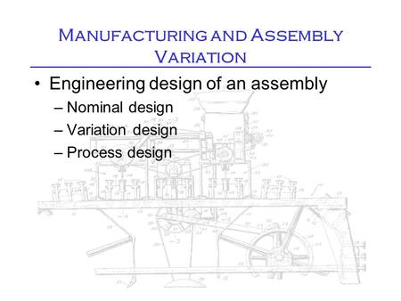 Manufacturing and Assembly Variation Engineering design of an assembly –Nominal design –Variation design –Process design.