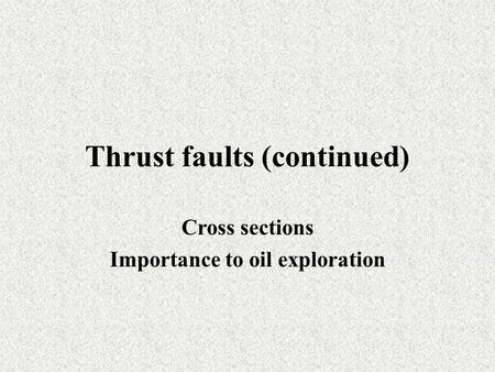 Thrust faults (continued) Cross sections Importance to oil exploration.