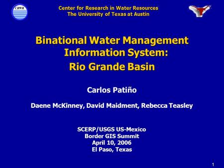 1 Center for Research in Water Resources The University of Texas at Austin Binational Water Management Information System: Rio Grande Basin Carlos Patiño.