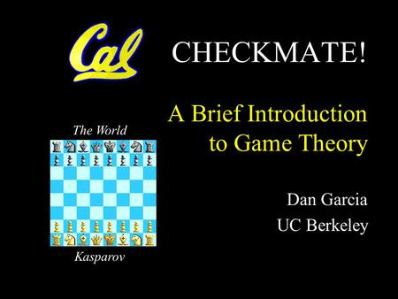 CHECKMATE! A Brief Introduction to Game Theory Dan Garcia UC Berkeley The World Kasparov.