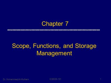 Dr. Muhammed Al-Mulhem ICS535-1011 Chapter 7 Scope, Functions, and Storage Management.