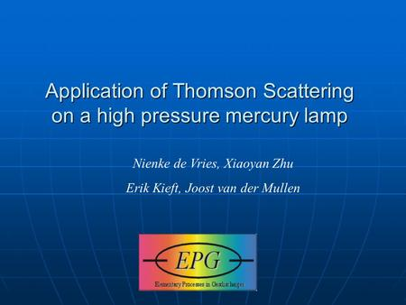Application of Thomson Scattering on a high pressure mercury lamp Nienke de Vries, Xiaoyan Zhu Erik Kieft, Joost van der Mullen.