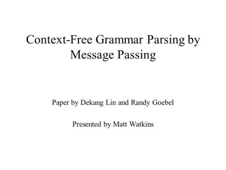 Context-Free Grammar Parsing by Message Passing Paper by Dekang Lin and Randy Goebel Presented by Matt Watkins.