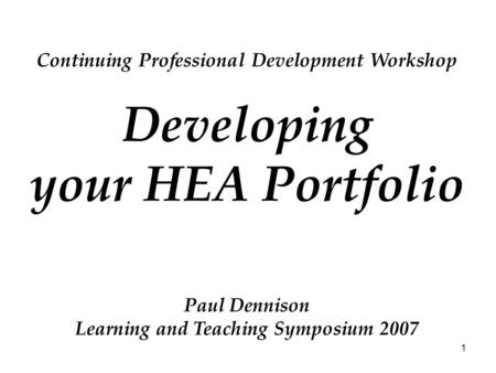 1 Continuing Professional Development Workshop Developing your HEA Portfolio Paul Dennison Learning and Teaching Symposium 2007.