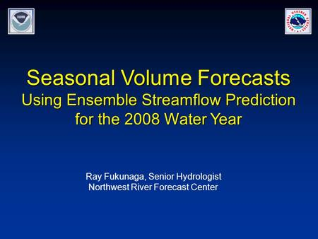 Seasonal Volume Forecasts Using Ensemble Streamflow Prediction for the 2008 Water Year Ray Fukunaga, Senior Hydrologist Northwest River Forecast Center.