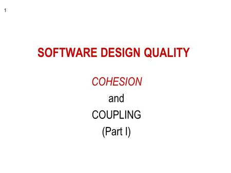 1 SOFTWARE DESIGN QUALITY COHESION and COUPLING (Part I)