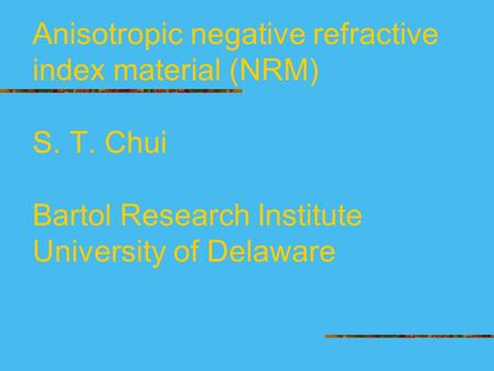 Anisotropic negative refractive index material (NRM) S. T. Chui Bartol Research Institute University of Delaware.