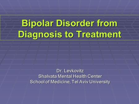Bipolar Disorder from Diagnosis to Treatment Dr. Levkovitz Shalvata Mental Health Center School of Medicine, Tel Aviv University.