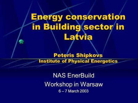 Energy conservation in Building sector in Latvia Peteris Shipkovs Institute of Physical Energetics NAS EnerBuild Workshop in Warsaw 6 – 7 March 2003.