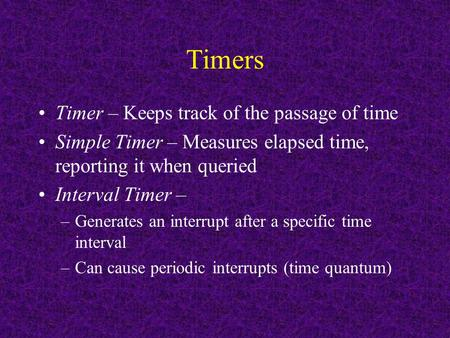 Timers Timer – Keeps track of the passage of time Simple Timer – Measures elapsed time, reporting it when queried Interval Timer – –Generates an interrupt.