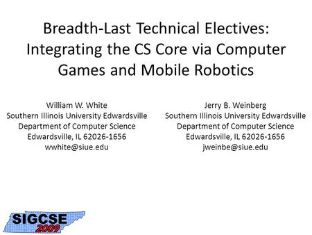 Breadth-Last Technical Electives: Integrating the CS Core via Computer Games and Mobile Robotics William W. White Southern Illinois University Edwardsville.