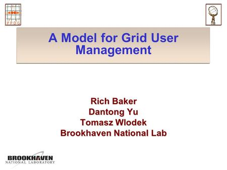 A Model for Grid User Management Rich Baker Dantong Yu Tomasz Wlodek Brookhaven National Lab.