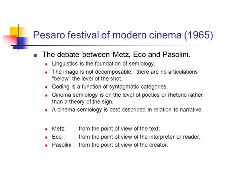 Pesaro festival of modern cinema (1965) The debate between Metz, Eco and Pasolini. Linguistics is the foundation of semiology. The image is not decomposable: