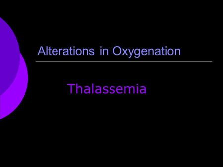 Alterations in Oxygenation Thalassemia. What is thalassemia?  Thalassemia is a group of inherited blood disorders that interfere with the body's normal.