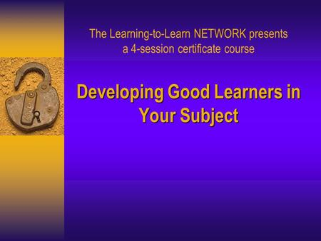 Developing Good Learners in Your Subject The Learning-to-Learn NETWORK presents a 4-session certificate course Developing Good Learners in Your Subject.