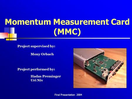 Final Presentation 2004 Momentum Measurement Card (MMC) Project supervised by: Mony Orbach Project performed by: Hadas Preminger Uri Niv.