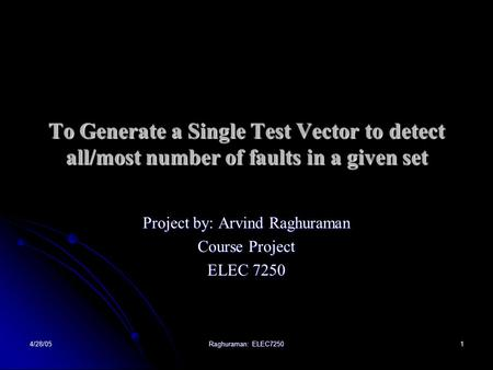 4/28/05 Raghuraman: ELEC7250 1 To Generate a Single Test Vector to detect all/most number of faults in a given set Project by: Arvind Raghuraman Course.