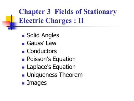 Chapter 3 Fields of Stationary Electric Charges : II Solid Angles Gauss ' Law Conductors Poisson ' s Equation Laplace ' s Equation Uniqueness Theorem Images.