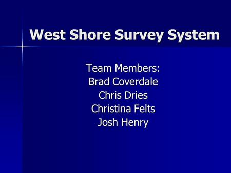 West Shore Survey System Team Members: Brad Coverdale Chris Dries Christina Felts Josh Henry.